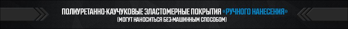 ПОЛИУРЕТАННО-КАУЧУКОВЫЕ ЭЛАСТОМЕРНЫЕ ПОКРЫТИЯ «РУЧНОГО НАНЕСЕНИЯ» (МОГУТ НАНОСИТЬСЯ БЕЗ-МАШИННЫМ СПОСОБОМ)